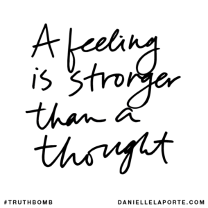 Danielle LaPorte Truthbomb: A feeling is stronger than a thought.