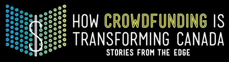 How Crowdfunding is Transforming Canada:  Stories from the Edge